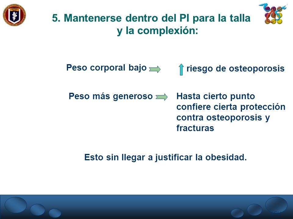 LRV. 5. Mantenerse dentro del PI para la talla y la complexión: Peso corporal bajo riesgo de osteoporosis Peso más generoso Hasta cierto punto confier