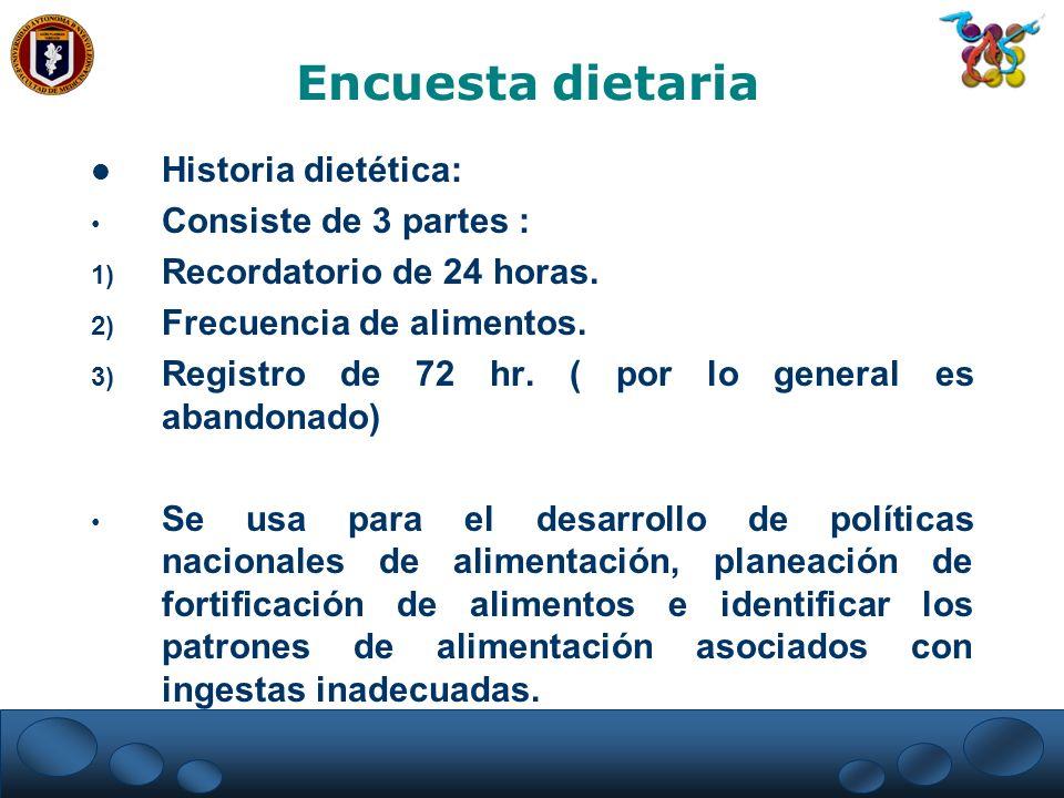 Historia dietética: Consiste de 3 partes : 1) Recordatorio de 24 horas. 2) Frecuencia de alimentos. 3) Registro de 72 hr. ( por lo general es abandona