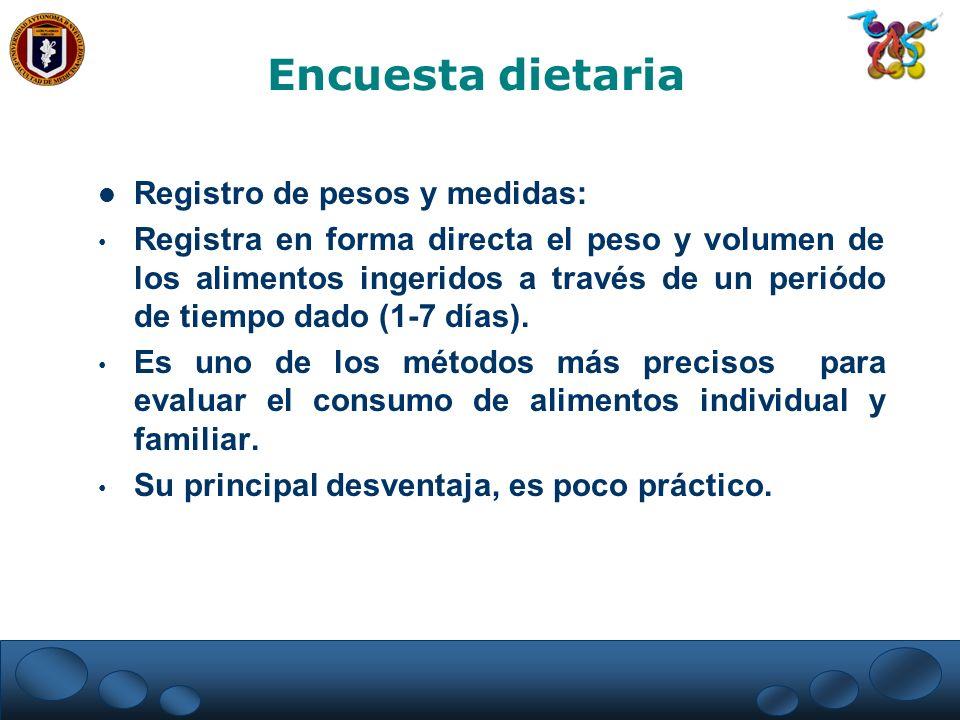 Registro de pesos y medidas: Registra en forma directa el peso y volumen de los alimentos ingeridos a través de un periódo de tiempo dado (1-7 días).