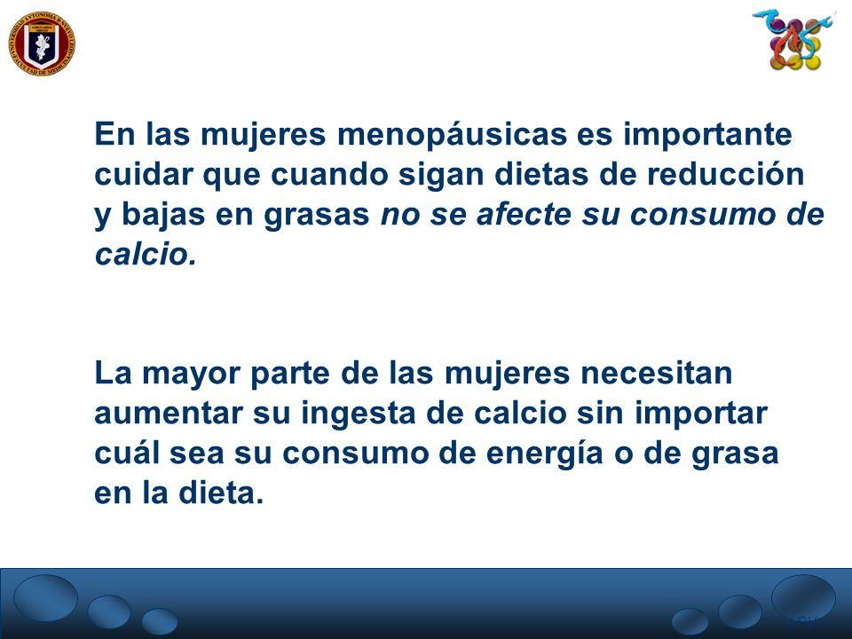 LRV. En las mujeres menopáusicas es importante cuidar que cuando sigan dietas de reducción y bajas en grasas no se afecte su consumo de calcio. La may