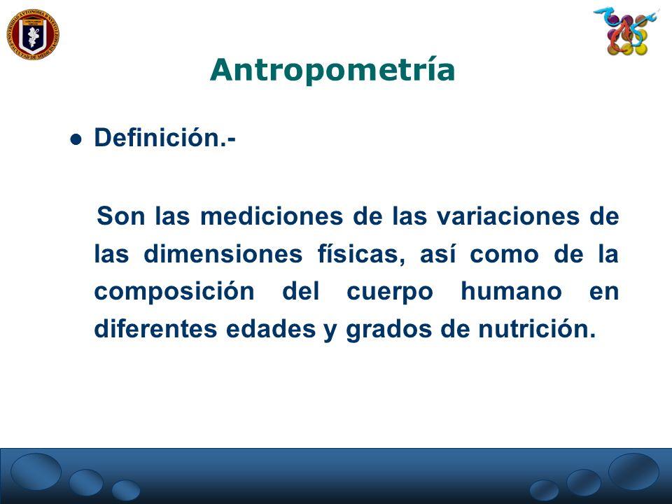 Antropometría Definición.- Son las mediciones de las variaciones de las dimensiones físicas, así como de la composición del cuerpo humano en diferente
