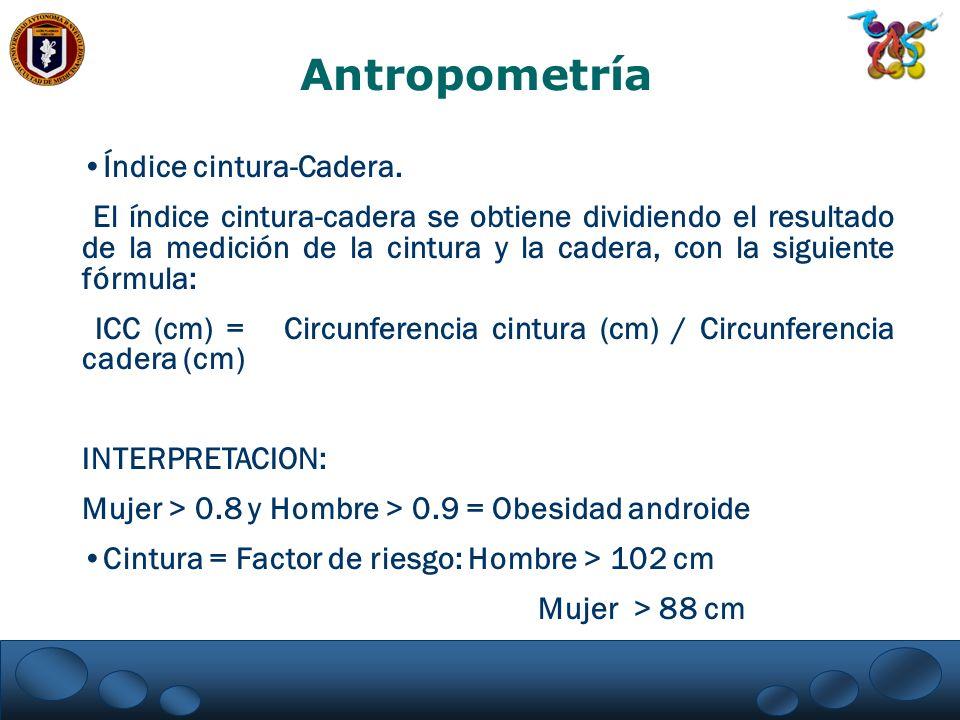 Antropometría Índice cintura-Cadera. El índice cintura-cadera se obtiene dividiendo el resultado de la medición de la cintura y la cadera, con la sigu