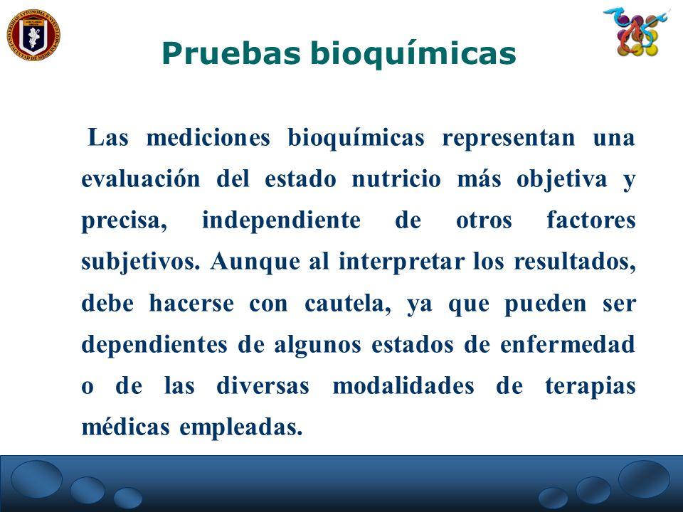 Pruebas bioquímicas Las mediciones bioquímicas representan una evaluación del estado nutricio más objetiva y precisa, independiente de otros factores