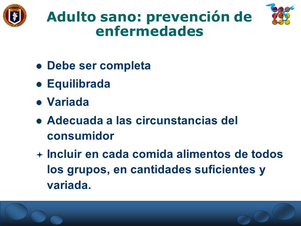 Adulto sano: prevención de enfermedades Debe ser completa Equilibrada Variada Adecuada a las circunstancias del consumidor Incluir en cada comida alim