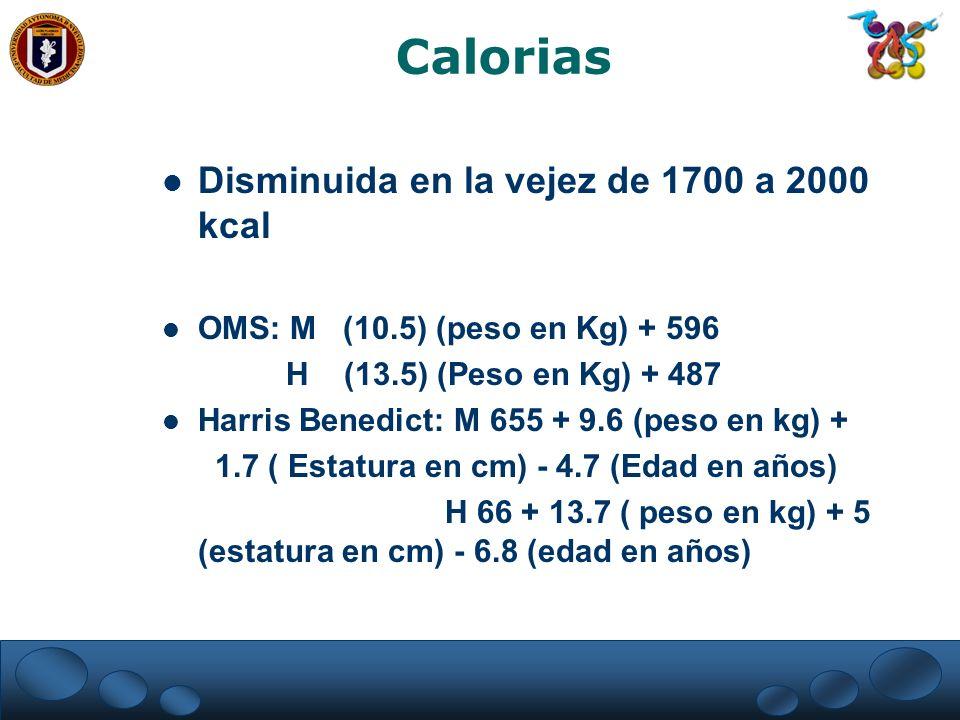 Calorias Disminuida en la vejez de 1700 a 2000 kcal OMS: M (10.5) (peso en Kg) + 596 H (13.5) (Peso en Kg) + 487 Harris Benedict: M 655 + 9.6 (peso en