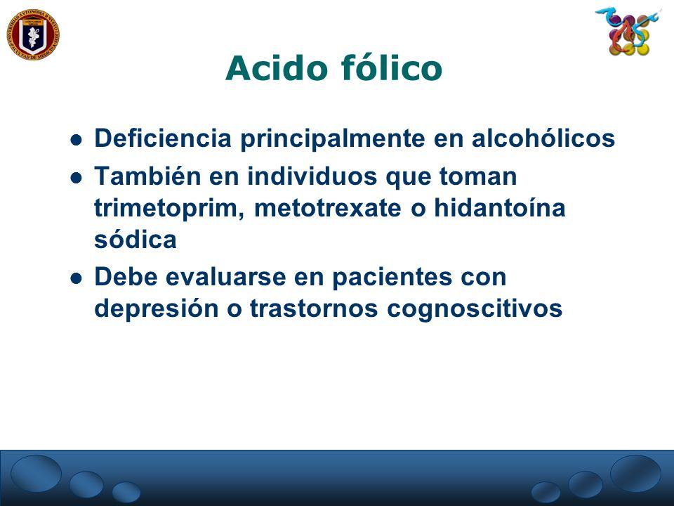 Acido fólico Deficiencia principalmente en alcohólicos También en individuos que toman trimetoprim, metotrexate o hidantoína sódica Debe evaluarse en