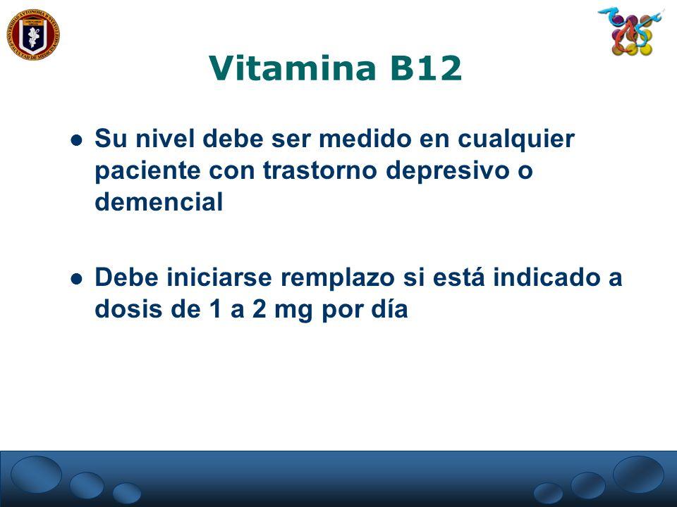 Vitamina B12 Su nivel debe ser medido en cualquier paciente con trastorno depresivo o demencial Debe iniciarse remplazo si está indicado a dosis de 1