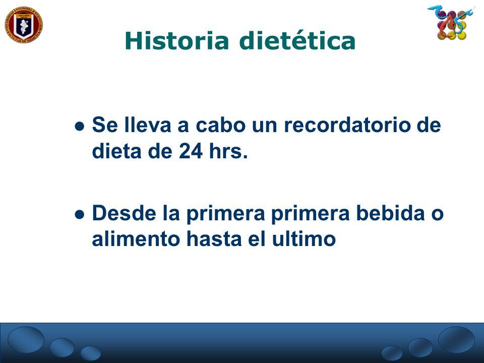 Historia dietética Se lleva a cabo un recordatorio de dieta de 24 hrs. Desde la primera primera bebida o alimento hasta el ultimo
