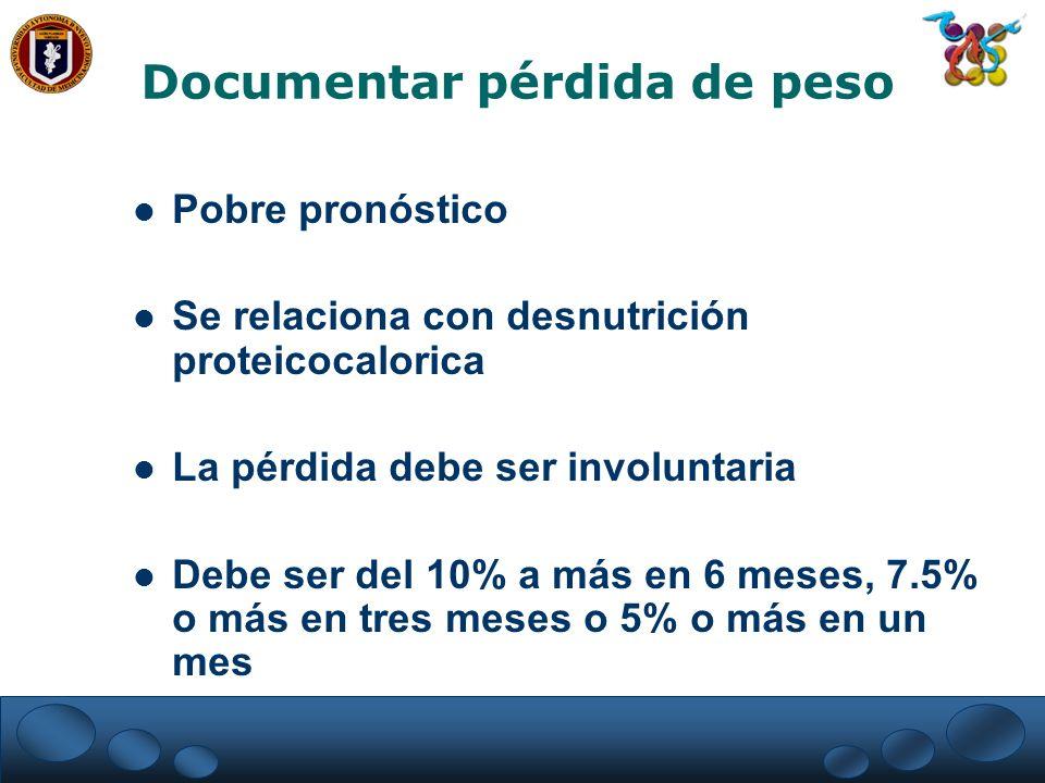 Documentar pérdida de peso Pobre pronóstico Se relaciona con desnutrición proteicocalorica La pérdida debe ser involuntaria Debe ser del 10% a más en