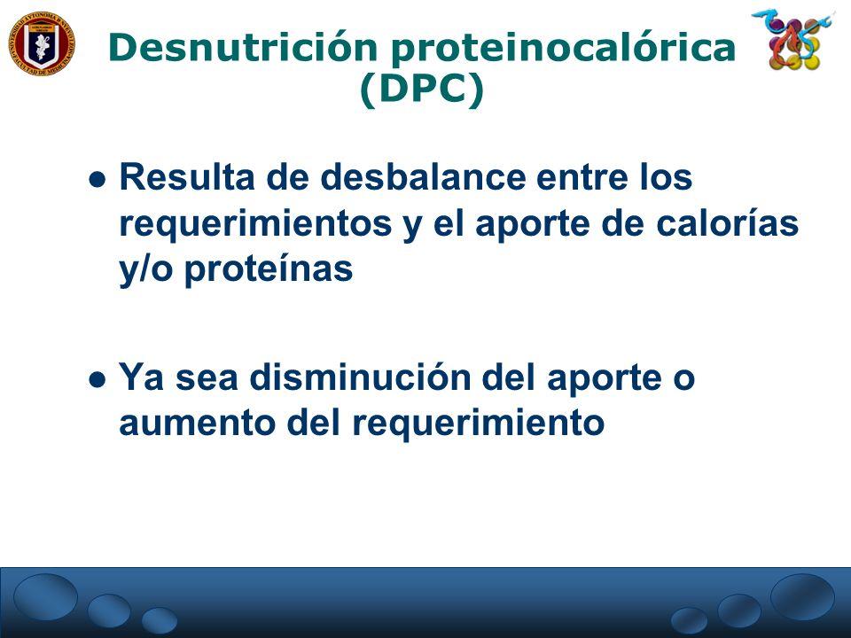 Desnutrición proteinocalórica (DPC) Resulta de desbalance entre los requerimientos y el aporte de calorías y/o proteínas Ya sea disminución del aporte