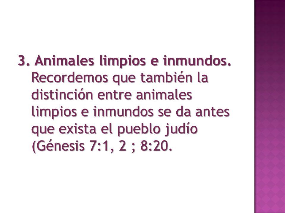 3. Animales limpios e inmundos. Recordemos que también la distinción entre animales limpios e inmundos se da antes que exista el pueblo judío (Génesis