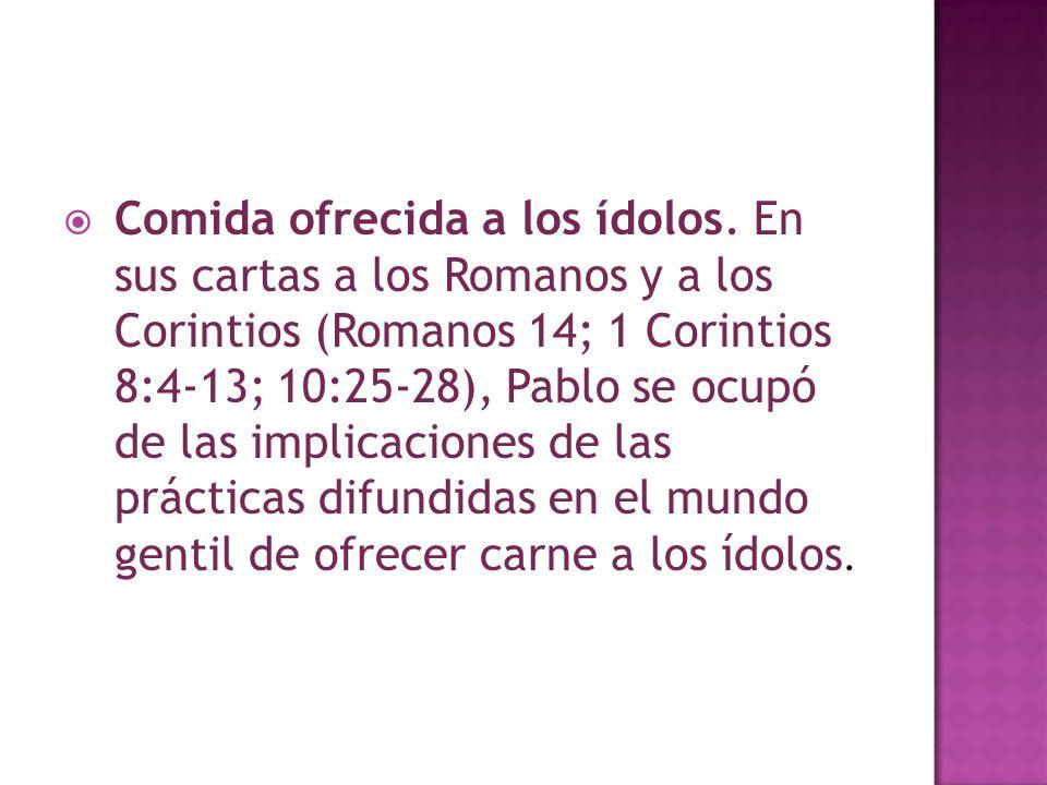 Comida ofrecida a los ídolos. En sus cartas a los Romanos y a los Corintios (Romanos 14; 1 Corintios 8:4-13; 10:25-28), Pablo se ocupó de las implicac