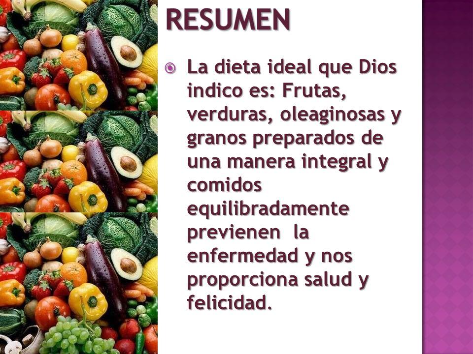 La dieta ideal que Dios indico es: Frutas, verduras, oleaginosas y granos preparados de una manera integral y comidos equilibradamente previenen la en