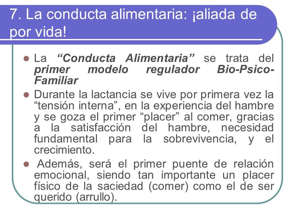 7. La conducta alimentaria: ¡aliada de por vida! La Conducta Alimentaria se trata del primer modelo regulador Bio-Psico- Familiar Durante la lactancia