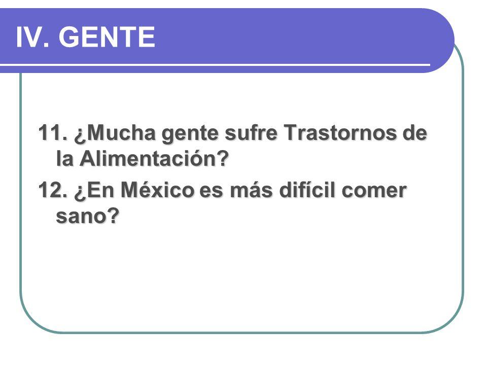 IV. GENTE 11. ¿Mucha gente sufre Trastornos de la Alimentación? 12. ¿En México es más difícil comer sano?