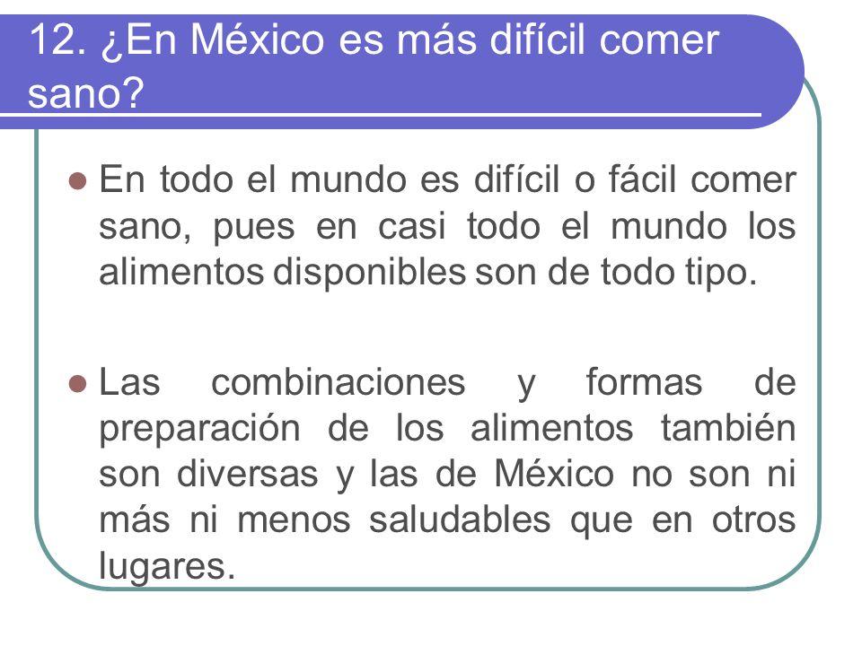 12. ¿En México es más difícil comer sano? En todo el mundo es difícil o fácil comer sano, pues en casi todo el mundo los alimentos disponibles son de