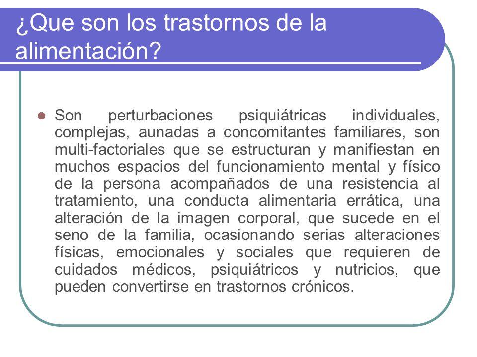 ¿Que son los trastornos de la alimentación? Son perturbaciones psiquiátricas individuales, complejas, aunadas a concomitantes familiares, son multi-fa