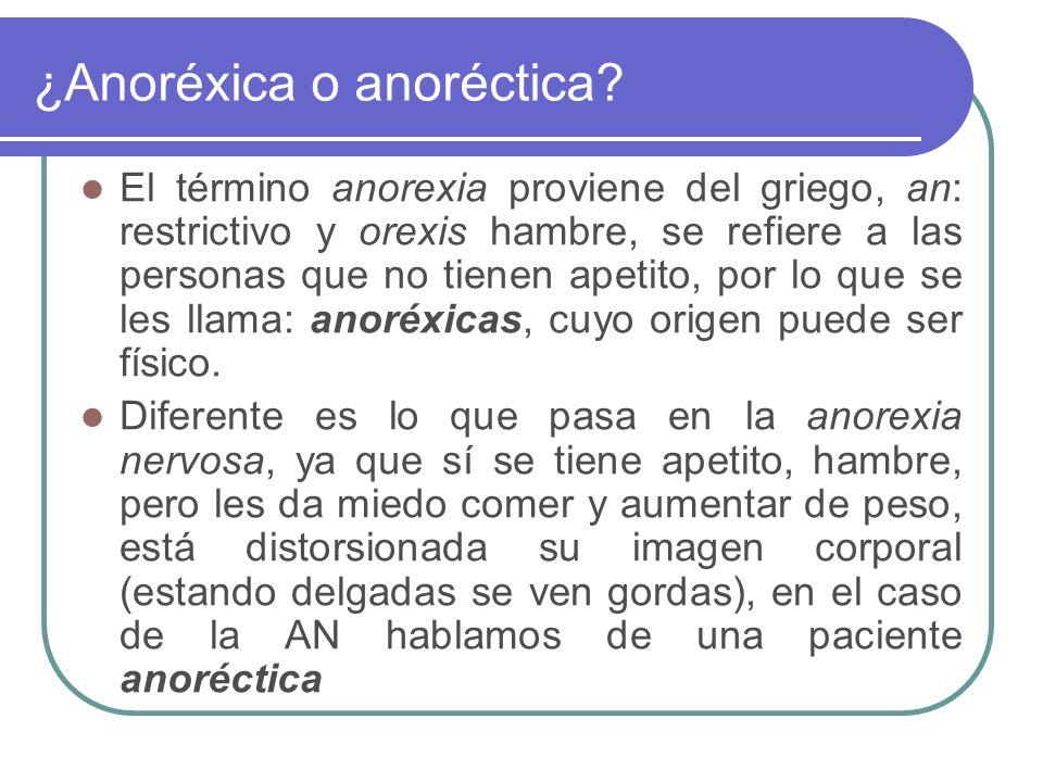 ¿Anoréxica o anoréctica? El término anorexia proviene del griego, an: restrictivo y orexis hambre, se refiere a las personas que no tienen apetito, po