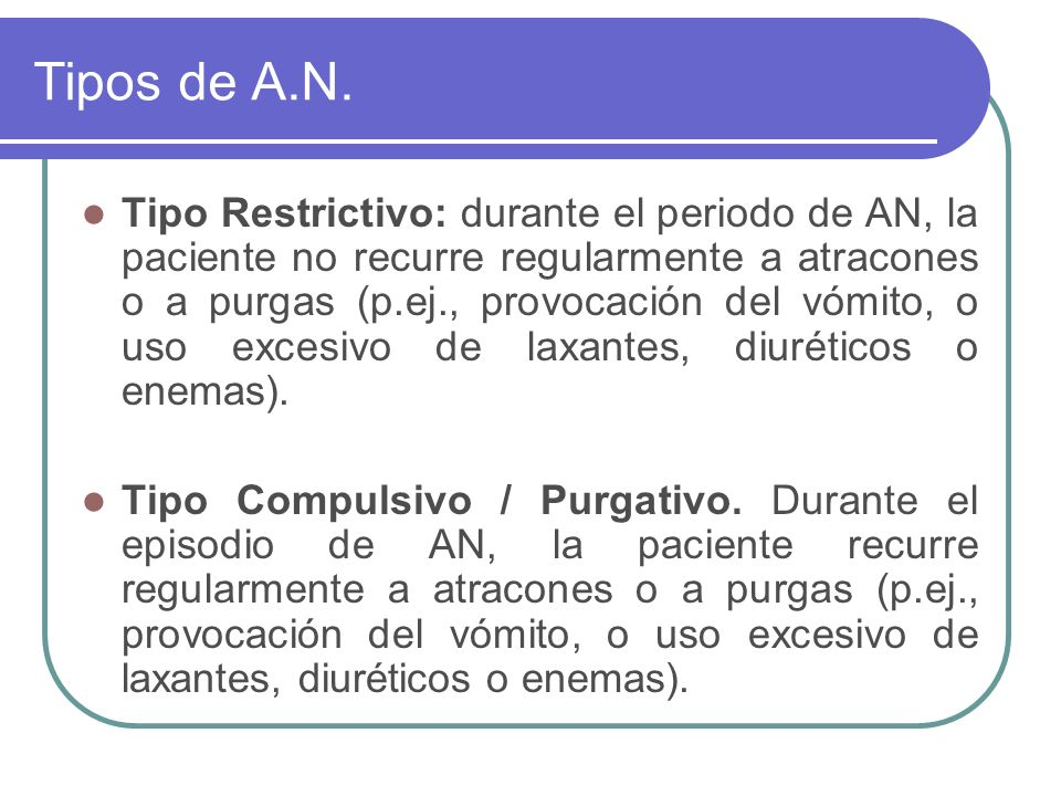 Tipos de A.N. Tipo Restrictivo: durante el periodo de AN, la paciente no recurre regularmente a atracones o a purgas (p.ej., provocación del vómito, o