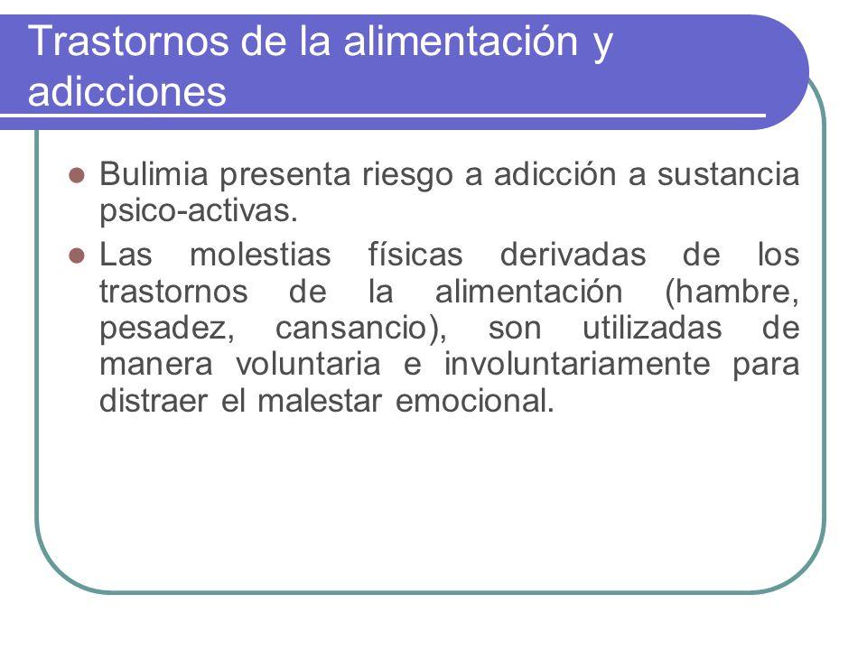 Trastornos de la alimentación y adicciones Bulimia presenta riesgo a adicción a sustancia psico-activas. Las molestias físicas derivadas de los trasto