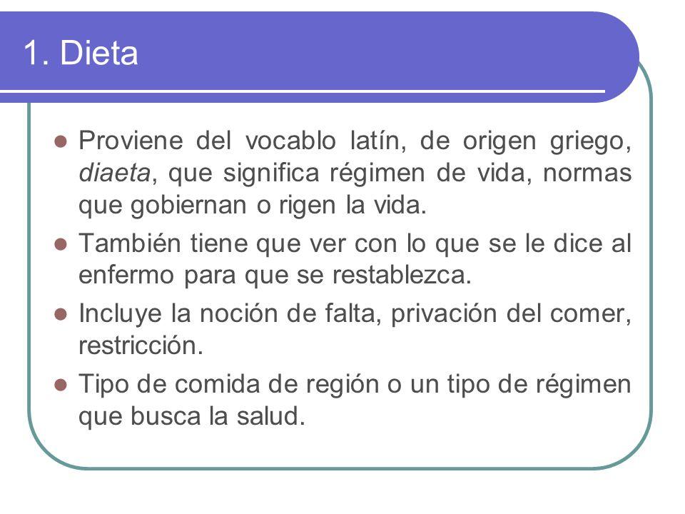 1. Dieta Proviene del vocablo latín, de origen griego, diaeta, que significa régimen de vida, normas que gobiernan o rigen la vida. También tiene que