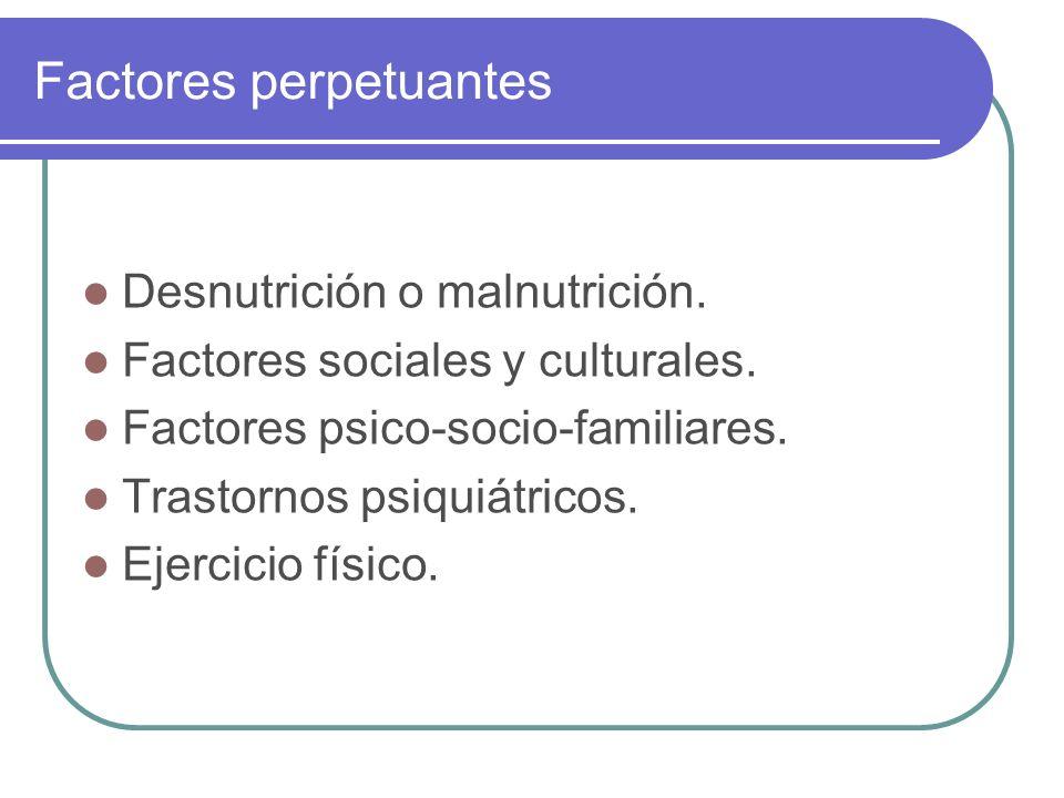 Factores perpetuantes Desnutrición o malnutrición. Factores sociales y culturales. Factores psico-socio-familiares. Trastornos psiquiátricos. Ejercici