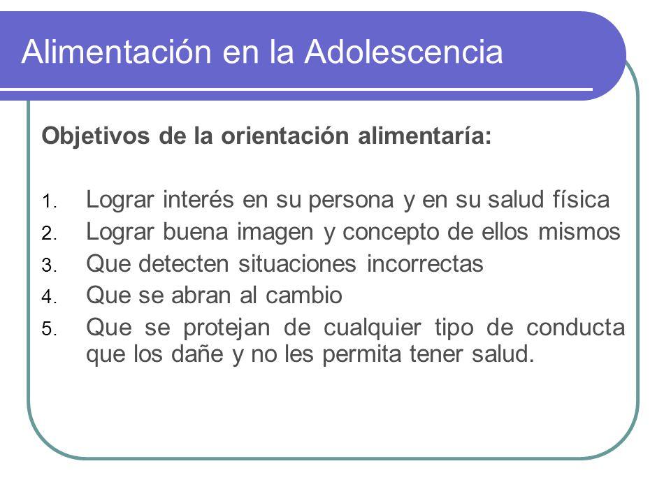 Alimentación en la Adolescencia Objetivos de la orientación alimentaría: 1. Lograr interés en su persona y en su salud física 2. Lograr buena imagen y
