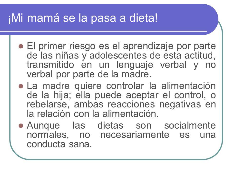¡Mi mamá se la pasa a dieta! El primer riesgo es el aprendizaje por parte de las niñas y adolescentes de esta actitud, transmitido en un lenguaje verb