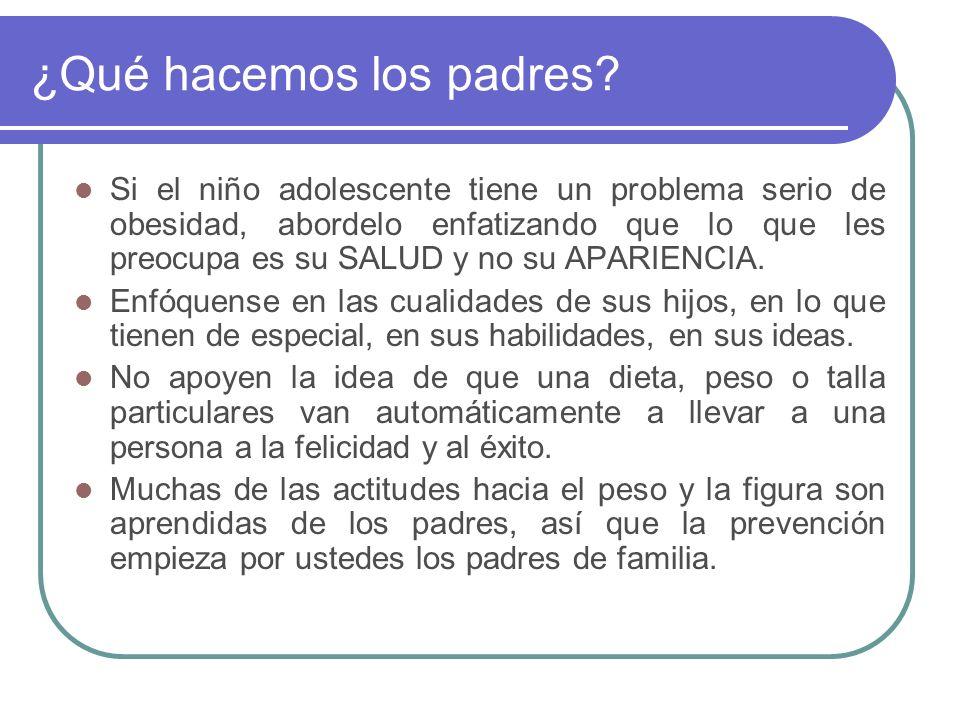¿Qué hacemos los padres? Si el niño adolescente tiene un problema serio de obesidad, abordelo enfatizando que lo que les preocupa es su SALUD y no su