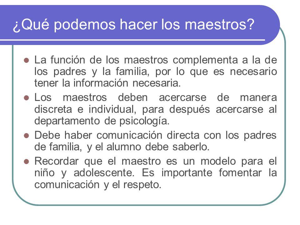 ¿Qué podemos hacer los maestros? La función de los maestros complementa a la de los padres y la familia, por lo que es necesario tener la información