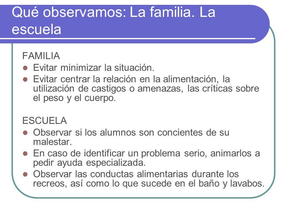 Qué observamos: La familia. La escuela FAMILIA Evitar minimizar la situación. Evitar centrar la relación en la alimentación, la utilización de castigo