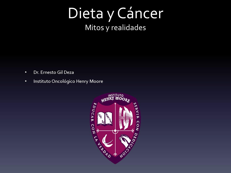 Dieta y Cáncer Mitos y realidades Dr. Ernesto Gil Deza Instituto Oncológico Henry Moore