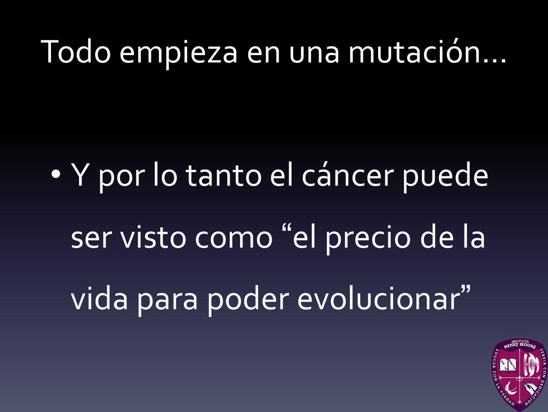Todo empieza en una mutación... Y por lo tanto el cáncer puede ser visto como el precio de la vida para poder evolucionar