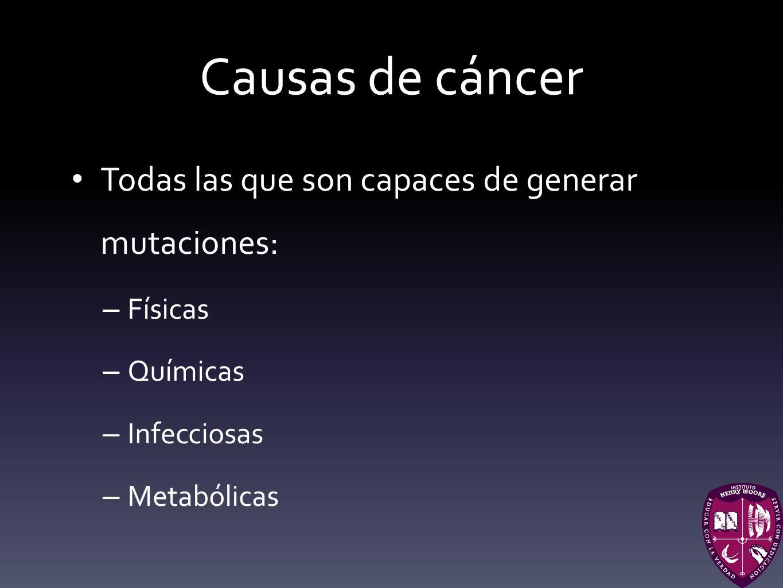 Causas de cáncer Todas las que son capaces de generar mutaciones: – Físicas – Químicas – Infecciosas – Metabólicas