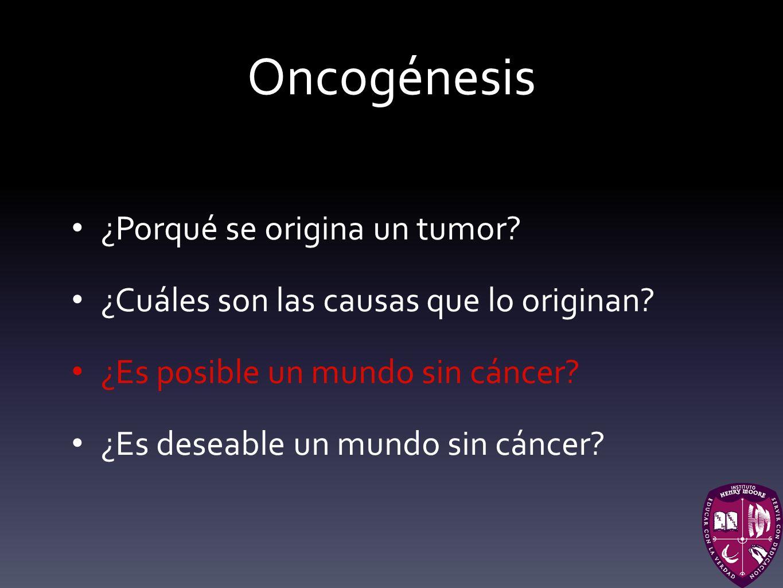 Oncogénesis ¿Porqué se origina un tumor? ¿Cuáles son las causas que lo originan? ¿Es posible un mundo sin cáncer? ¿Es deseable un mundo sin cáncer?