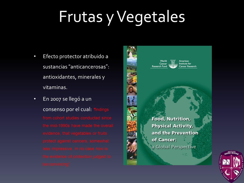 Frutas y Vegetales Efecto protector atribuido a sustancias anticancerosas : antioxidantes, minerales y vitaminas. En 2007 se llegó a un consenso por e