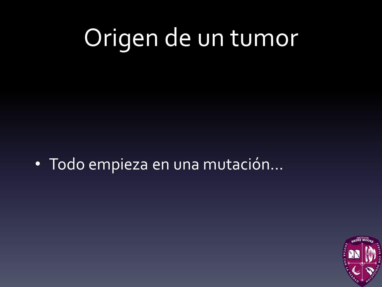 Origen de un tumor Todo empieza en una mutación...