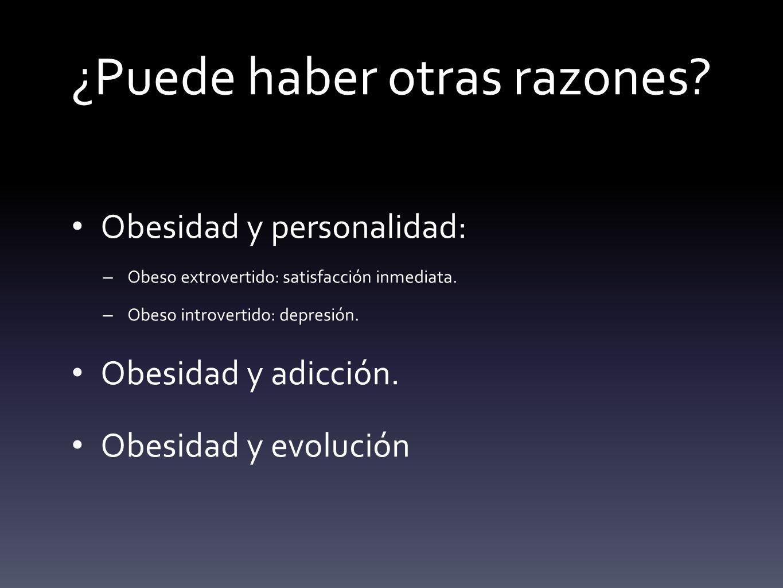 ¿Puede haber otras razones? Obesidad y personalidad: – Obeso extrovertido: satisfacción inmediata. – Obeso introvertido: depresión. Obesidad y adicció