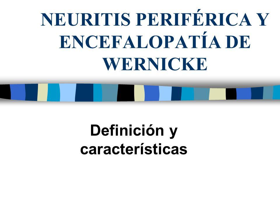 NEURITIS PERIFÉRICA Y ENCEFALOPATÍA DE WERNICKE Definición y características