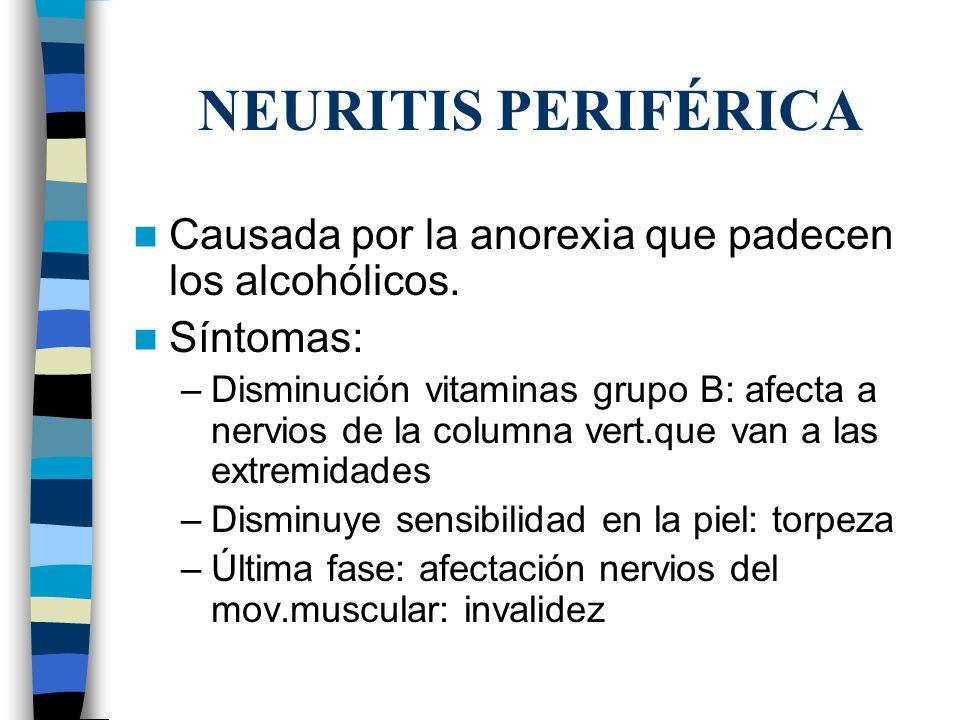 NEURITIS PERIFÉRICA Causada por la anorexia que padecen los alcohólicos. Síntomas: –Disminución vitaminas grupo B: afecta a nervios de la columna vert