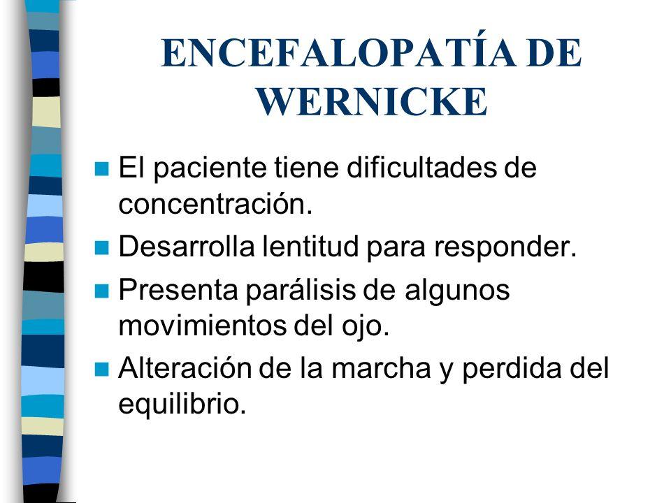 ENCEFALOPATÍA DE WERNICKE El paciente tiene dificultades de concentración. Desarrolla lentitud para responder. Presenta parálisis de algunos movimient