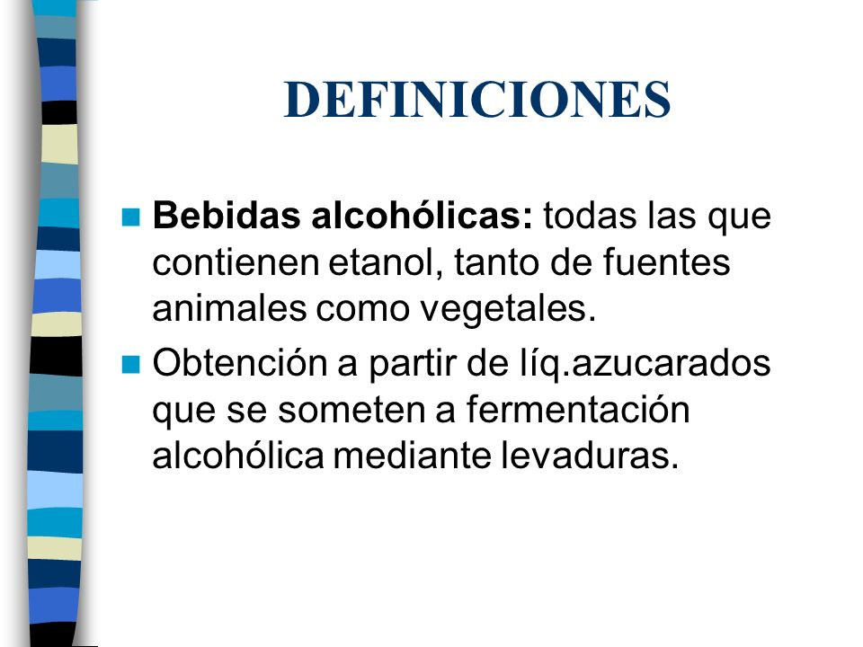 DEFINICIONES Bebidas alcohólicas: todas las que contienen etanol, tanto de fuentes animales como vegetales. Obtención a partir de líq.azucarados que s