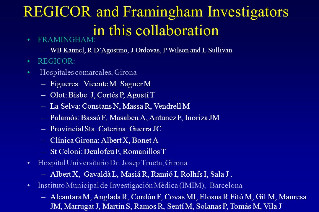 REGICOR and Framingham Investigators in this collaboration FRAMINGHAM: –WB Kannel, R DAgostino, J Ordovas, P Wilson and L Sullivan REGICOR: Hospitales comarcales, Girona –Figueres: Vicente M.