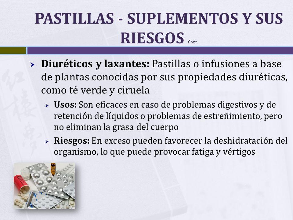 PASTILLAS - SUPLEMENTOS Y SUS RIESGOS Cont. Diuréticos y laxantes: Pastillas o infusiones a base de plantas conocidas por sus propiedades diuréticas,