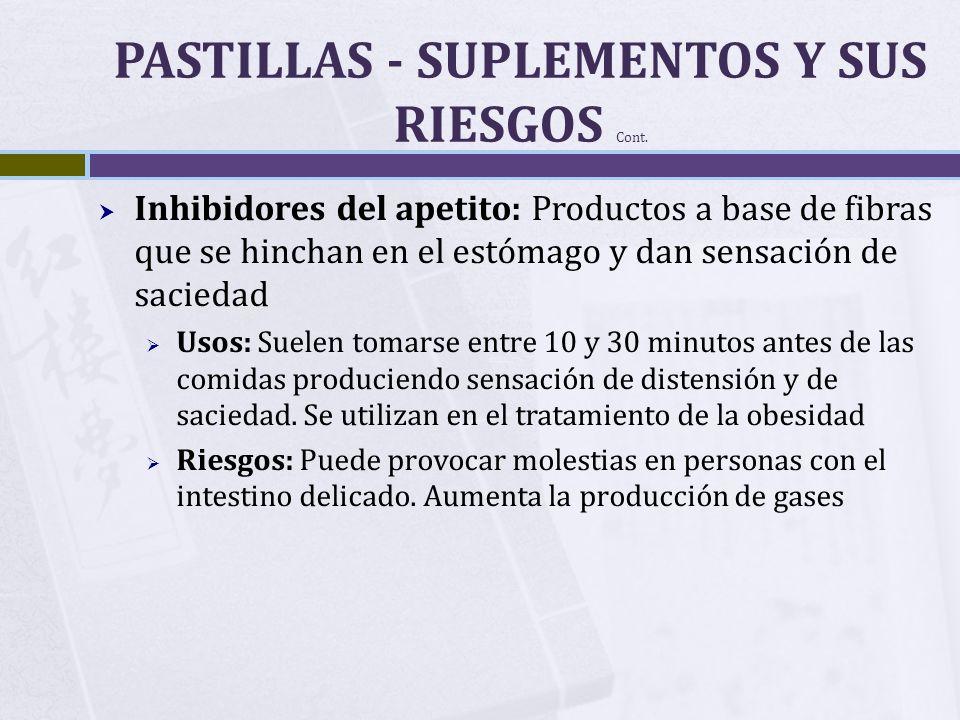 PASTILLAS - SUPLEMENTOS Y SUS RIESGOS Cont. Inhibidores del apetito: Productos a base de fibras que se hinchan en el estómago y dan sensación de sacie