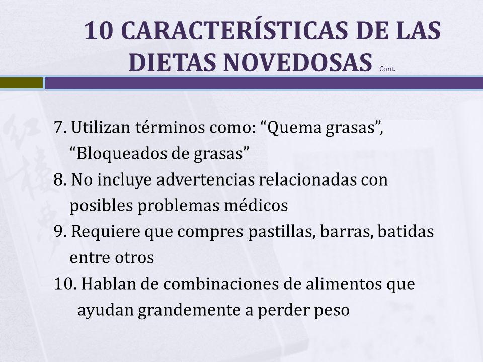 10 CARACTERÍSTICAS DE LAS DIETAS NOVEDOSAS Cont. 7. Utilizan términos como: Quema grasas, Bloqueados de grasas 8. No incluye advertencias relacionadas