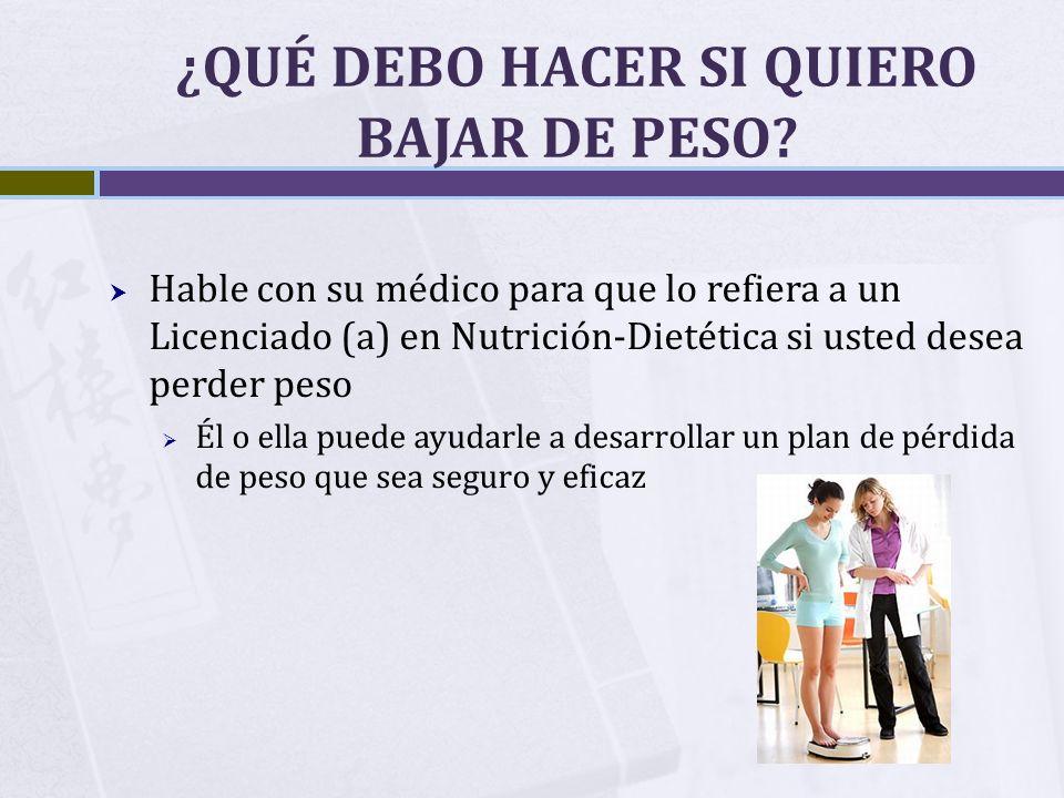 ¿QUÉ DEBO HACER SI QUIERO BAJAR DE PESO? Hable con su médico para que lo refiera a un Licenciado (a) en Nutrición-Dietética si usted desea perder peso