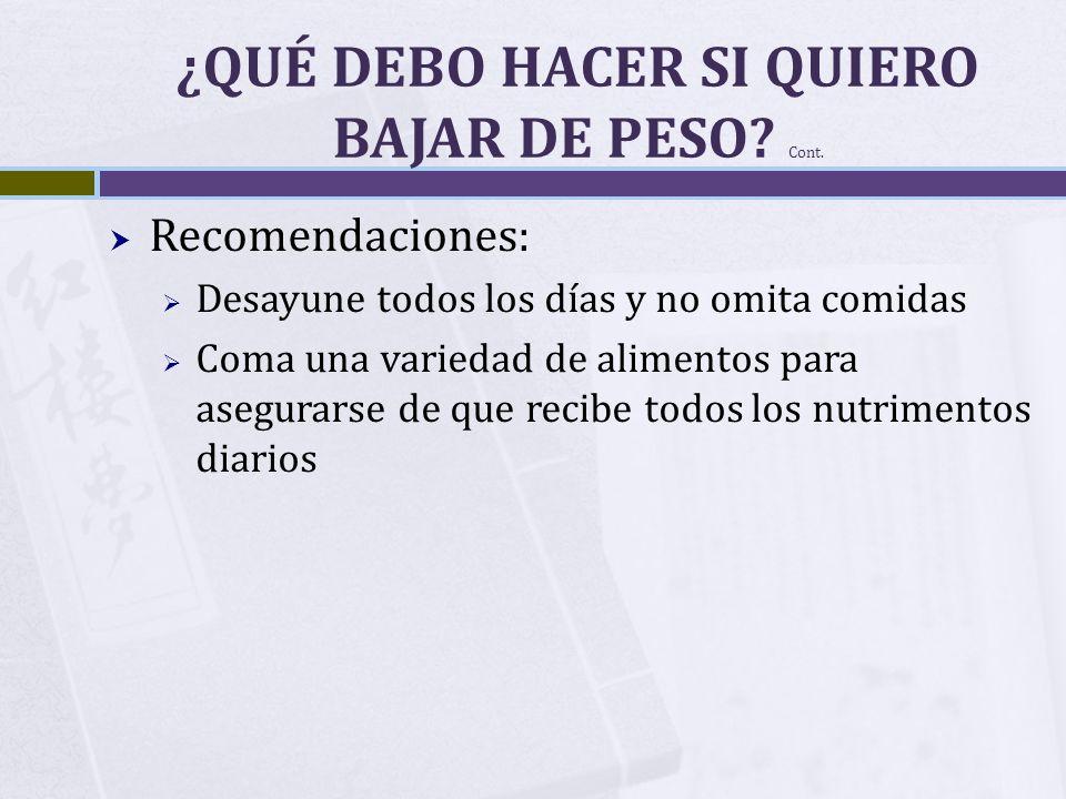 ¿QUÉ DEBO HACER SI QUIERO BAJAR DE PESO? Cont. Recomendaciones: Desayune todos los días y no omita comidas Coma una variedad de alimentos para asegura