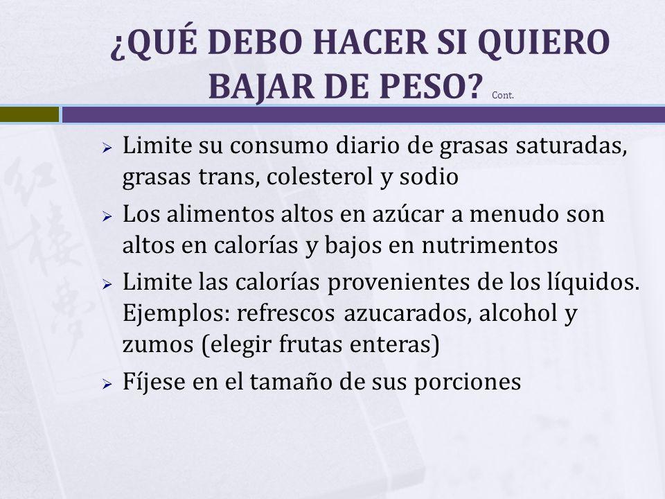 ¿QUÉ DEBO HACER SI QUIERO BAJAR DE PESO? Cont. Limite su consumo diario de grasas saturadas, grasas trans, colesterol y sodio Los alimentos altos en a