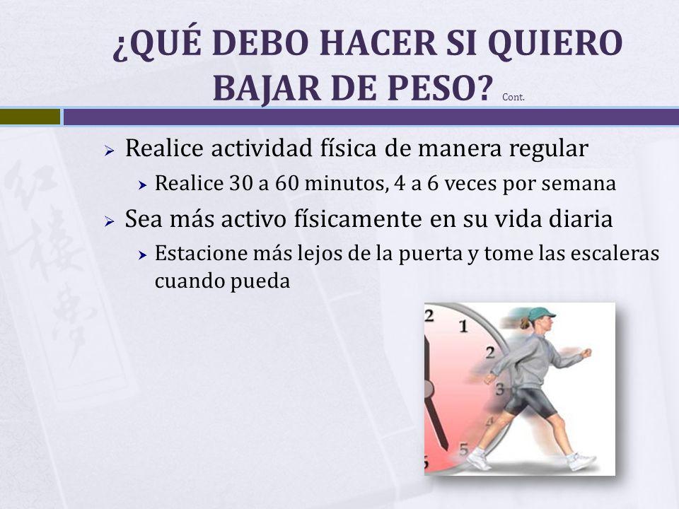 ¿QUÉ DEBO HACER SI QUIERO BAJAR DE PESO? Cont. Realice actividad física de manera regular Realice 30 a 60 minutos, 4 a 6 veces por semana Sea más acti